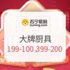 """苏宁易购  厨具世博""""惠""""  大牌厨具 满199立减100,满399立减200"""