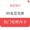 浦发银行99金豆换视频月卡 爱奇艺/腾讯/优酷